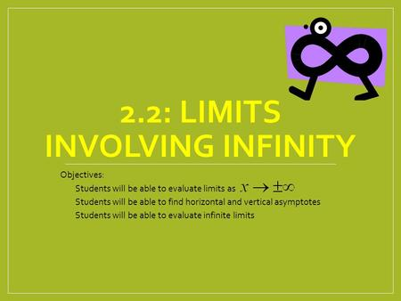 2.2: LIMITS INVOLVING INFINITY Objectives: Students will be able to evaluate limits as Students will be able to find horizontal and vertical asymptotes.