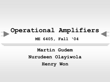 Operational Amplifiers ME 6405, Fall '04 Martin Gudem Nurudeen Olayiwola Henry Won.