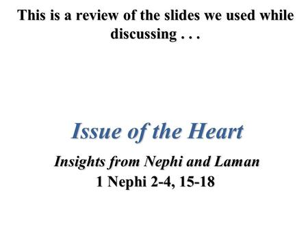 This is a review of the slides we used while discussing... Issue of the Heart Insights from Nephi and Laman 1 Nephi 2-4, 15-18.