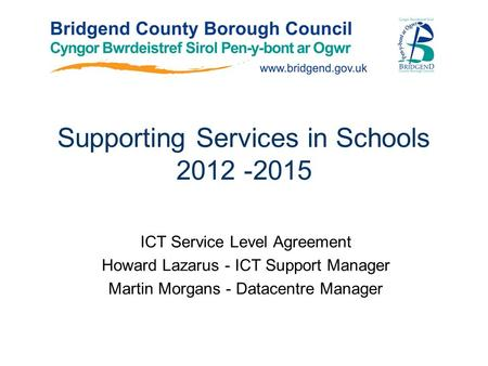 Supporting Services in Schools 2012 -2015 ICT Service Level Agreement Howard Lazarus - ICT Support Manager Martin Morgans - Datacentre Manager.