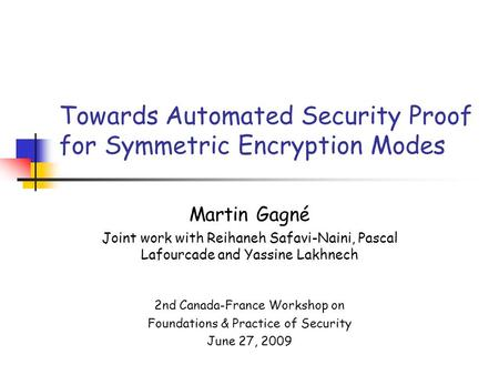 Towards Automated Security Proof for Symmetric Encryption Modes Martin Gagné Joint work with Reihaneh Safavi-Naini, Pascal Lafourcade and Yassine Lakhnech.
