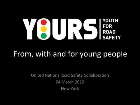 From, with and for young people United Nations Road Safety Collaboration 04 March 2010 New York.