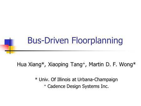 Bus-Driven Floorplanning Hua Xiang*, Xiaoping Tang +, Martin D. F. Wong* * Univ. Of Illinois at Urbana-Champaign + Cadence Design Systems Inc.