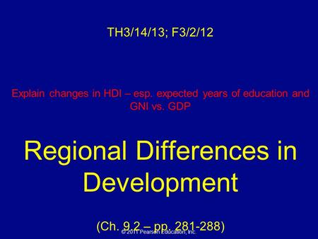 © 2011 Pearson Education, Inc. TH3/14/13; F3/2/12 Explain changes in HDI – esp. expected years of education and GNI vs. GDP Regional Differences in Development.