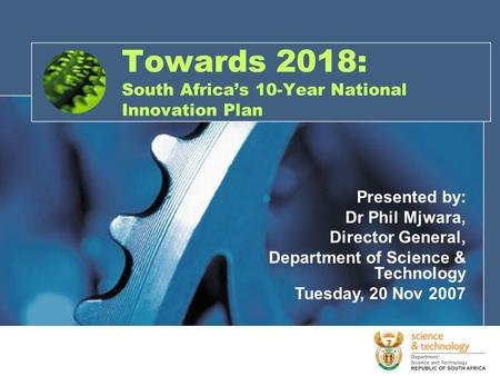 Towards 2018: South Africa's 10-Year National Innovation Plan Presented by: Dr Phil Mjwara, Director General, Department of Science & Technology Tuesday,