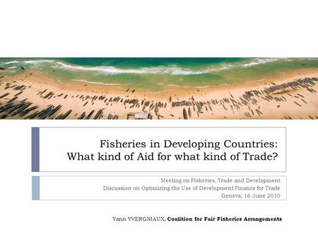 Fisheries in Developing Countries: What kind of Aid for what kind of Trade? Meeting on Fisheries, Trade and Development Discussion on Optimizing the Use.