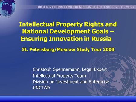 UNCTAD/CD-TFT 1 Intellectual Property Rights and National Development Goals – Ensuring Innovation in Russia St. Petersburg/Moscow Study Tour 2008 Christoph.