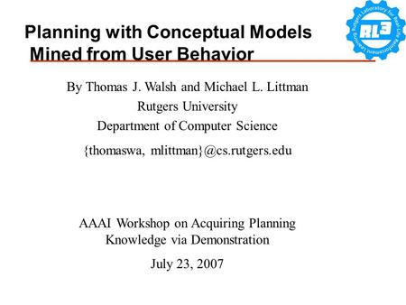 Planning with Conceptual Models Mined from User Behavior By Thomas J. Walsh and Michael L. Littman Rutgers University Department of Computer Science {thomaswa,