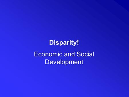 Disparity! Economic and Social Development. In addition to the demographic transition discussed in the Population unit. Countries go through economic.