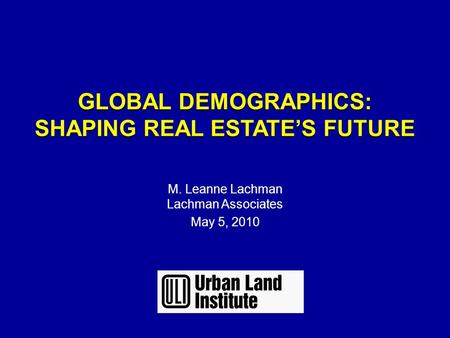 GLOBAL DEMOGRAPHICS: SHAPING REAL ESTATE'S FUTURE GLOBAL DEMOGRAPHICS: SHAPING REAL ESTATE'S FUTURE M. Leanne Lachman Lachman Associates May 5, 2010.
