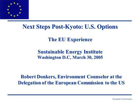 European Commission Next Steps Post-Kyoto: U.S. Options The EU Experience Sustainable Energy Institute Washington D.C, March 30, 2005 Robert Donkers, Environment.