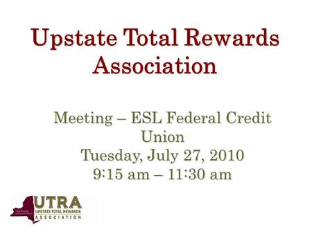 Upstate Total Rewards Association Meeting – ESL Federal Credit Union Tuesday, July 27, 2010 9:15 am – 11:30 am.
