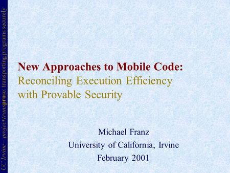 New Approaches to <strong>Mobile</strong> Code: Reconciling Execution Efficiency with Provable Security Michael Franz University of California, Irvine February 2001 UC.