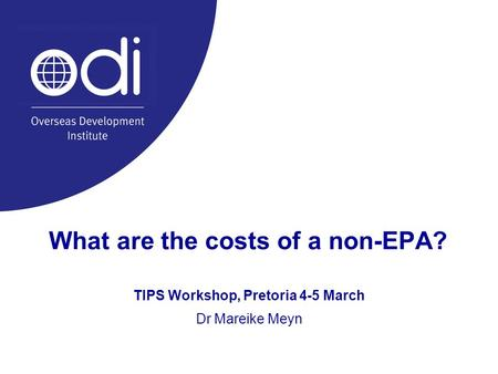 What are the costs of a non-EPA? TIPS Workshop, Pretoria 4-5 March Dr Mareike Meyn.