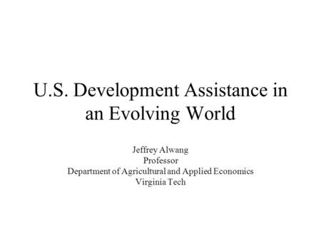 U.S. Development Assistance in an Evolving World Jeffrey Alwang Professor Department of Agricultural and Applied Economics Virginia Tech.