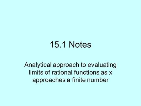 15.1 Notes Analytical approach to evaluating limits of rational functions as x approaches a finite number.