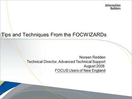 Copyright 2007, Information Builders. Slide 1 Tips and Techniques From the FOCWIZARDs Noreen Redden Technical Director, Advanced Technical Support August.