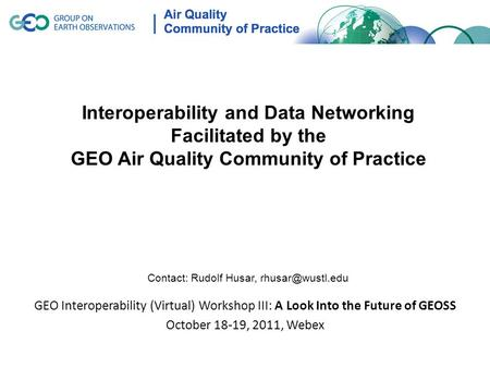 GEO Interoperability (Virtual) Workshop III: A Look Into the Future of GEOSS October 18-19, 2011, Webex Interoperability and Data Networking Facilitated.