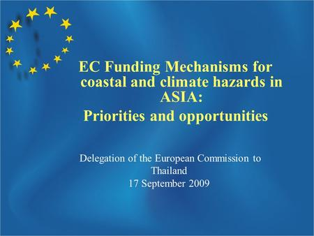 Delegation of the European Commission to Thailand 17 September 2009 EC Funding Mechanisms for coastal and climate hazards in ASIA: Priorities and opportunities.