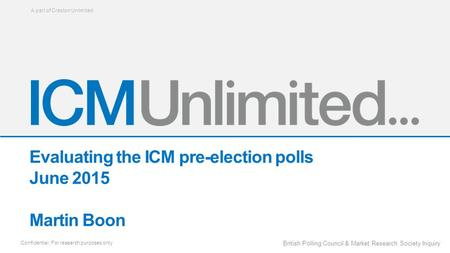 A part of Creston Unlimited Confidential: For research purposes only British Polling Council & Market Research Society Inquiry Evaluating the ICM pre-election.