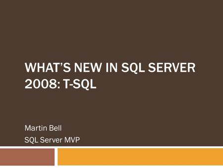 WHAT'S NEW IN SQL SERVER 2008: T-SQL Martin Bell SQL Server MVP.