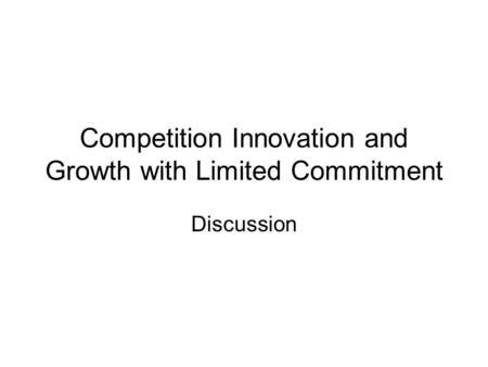 Competition Innovation and Growth with Limited Commitment Discussion.