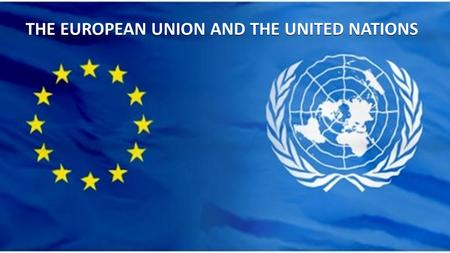 THE EUROPEAN UNION AND THE UNITED NATIONS. Cooperation between EU and UN  Over the years the EU has established a strong relationship with the UN. Co-operation.