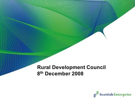 Rural Development Council 8 th December 2008. Contents Scottish Enterprise Focus Economic Downturn Implications & Actions Core Rural Objectives HIE Economic.