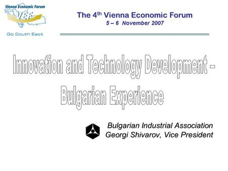 Bulgarian Industrial Association Georgi Shivarov, Vice President The 4 th Vienna Economic Forum 5 – 6 November 2007.