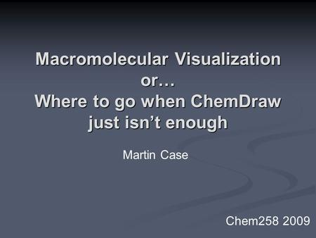 Macromolecular Visualization or… Where to go when ChemDraw just isn't enough Martin Case Chem258 2009.