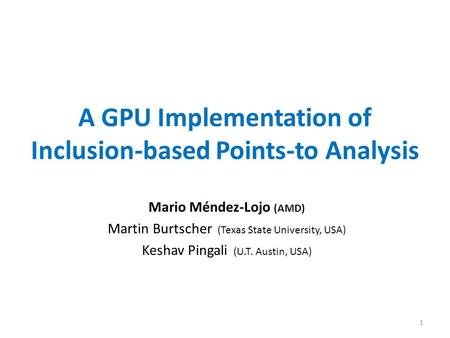 A GPU Implementation of Inclusion-based Points-to Analysis Mario Méndez-Lojo (AMD) Martin Burtscher (Texas State University, USA) Keshav Pingali (U.T.