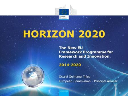 The New EU Framework Programme for Research and Innovation 2014-2020 HORIZON 2020 Octavi Quintana Trías European Commission - Principal Adviser.