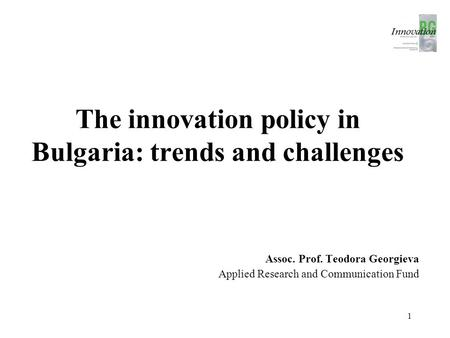 The innovation policy in Bulgaria: trends and challenges Assoc. Prof. Teodora Georgieva Applied Research and Communication Fund 1.