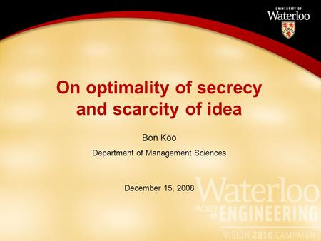 On optimality of secrecy and scarcity of idea Bon Koo Department of Management Sciences December 15, 2008.