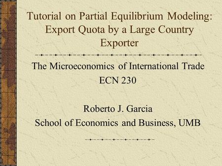 Tutorial on Partial Equilibrium Modeling: Export Quota by a Large Country Exporter The Microeconomics of International Trade ECN 230 Roberto J. Garcia.