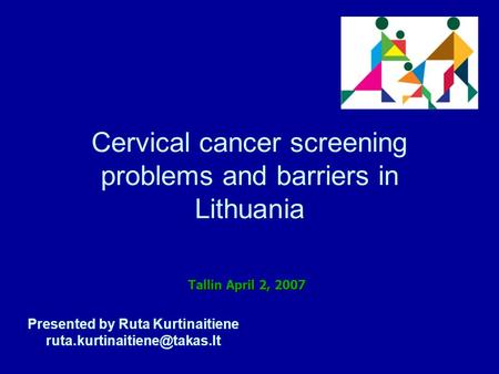 Cervical cancer screening problems and barriers in Lithuania Presented by Ruta Kurtinaitiene Tallin April 2, 2007.