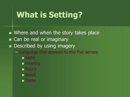What is Setting? Where and when the story takes place Can be real or imaginary Described by using imagery – –Language that appeals to the five senses.