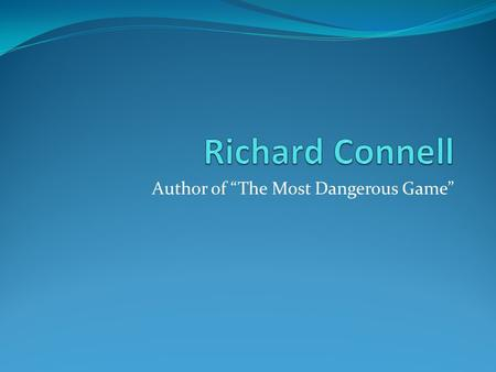 "Author of ""The Most Dangerous Game"". Richard Connell Born October 17 th, 1893 in Dutchess County, New York Began writing for newspapers when he was 10."