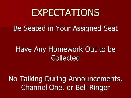 EXPECTATIONS Be Seated in Your Assigned Seat Have Any Homework Out to be Collected No Talking During Announcements, Channel One, or Bell Ringer.