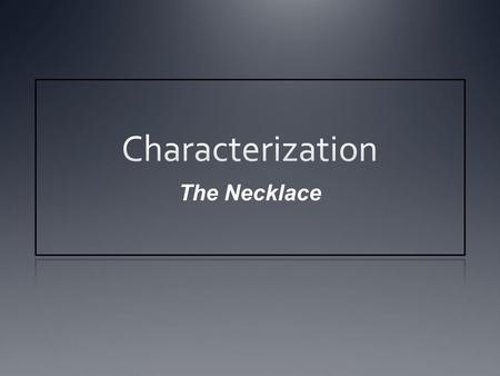 The Necklace. Characterization Process or technique by which an author develops characters.
