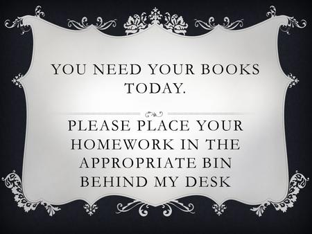 YOU NEED YOUR BOOKS TODAY. PLEASE PLACE YOUR HOMEWORK IN THE APPROPRIATE BIN BEHIND MY DESK.