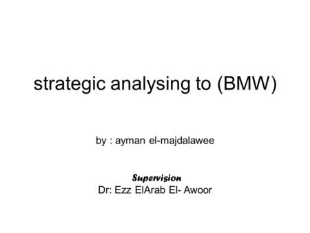 Strategic analysing to (BMW) by : ayman el-majdalawee Supervision Dr: Ezz ElArab El- Awoor.