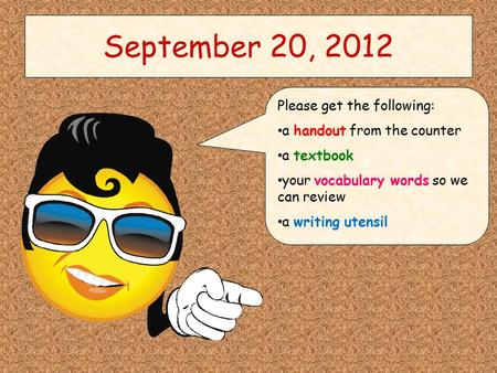 September 20, 2012 Please get the following: a handout from the counter a textbook your vocabulary words so we can review a writing utensil.