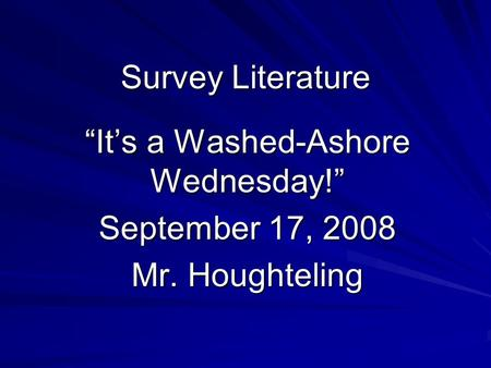 "Survey Literature ""It's a Washed-Ashore Wednesday!"" September 17, 2008 Mr. Houghteling."