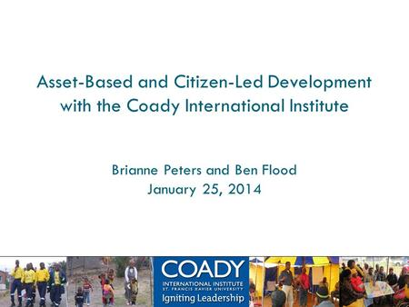 Asset-Based and Citizen-Led Development with the Coady International Institute Brianne Peters and Ben Flood January 25, 2014.