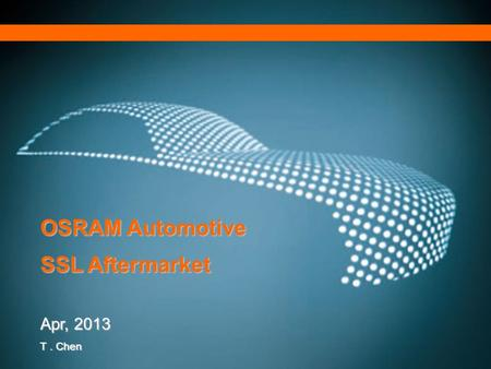 Munich – November 24th, 2011 SP AFTM OSRAM Automotive SSL Aftermarket Apr, 2013 T. Chen.