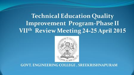 GOVT. ENGINEERING COLLEGE, SREEKRISHNAPURAM Technical Education Quality Improvement Program-Phase II VII th Review Meeting 24-25 April 2015.