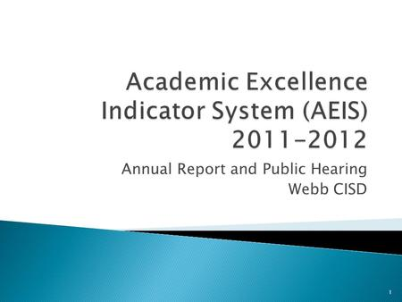 Annual Report and Public Hearing Webb CISD 1.  The Academic Excellence Indicator System report describes the educational performance of a District and.