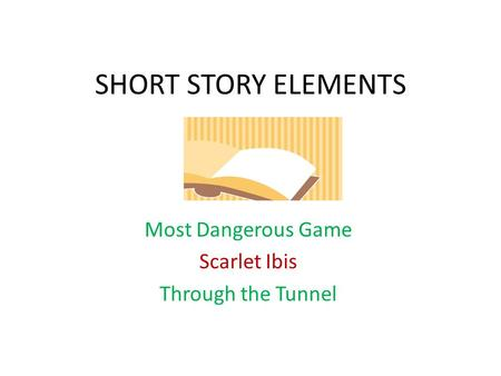 SHORT STORY ELEMENTS Most Dangerous Game Scarlet Ibis Through the Tunnel.