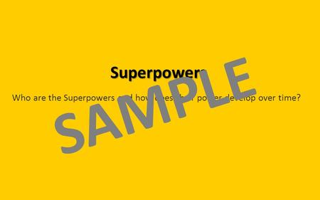 Superpowers Who are the Superpowers and how does their power develop over time? SAMPLE.